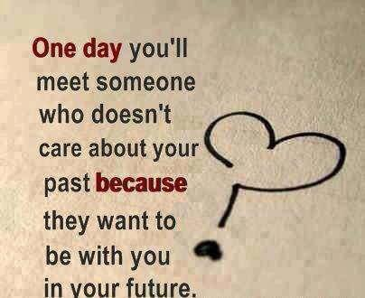 One Day Youll Meet Someone Who Doesnt Care About Your Past Because They Want To Be With You In Your Future