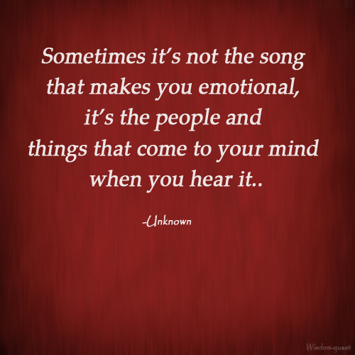 Sometimes Its Not The Song That Makes You Emotional Its The People And Thing That Come To Your Mind When You Hear It