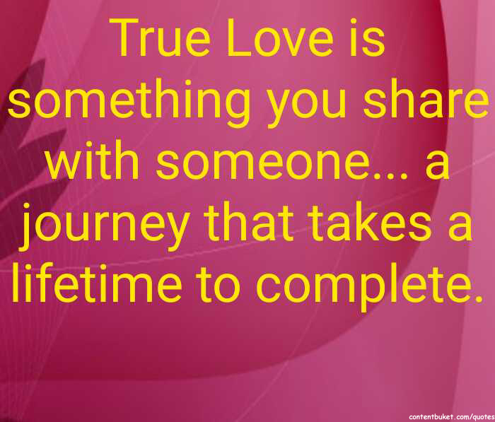 True Love Is Something You Share With Someone A Journey That Takes A Lifetime To Complete