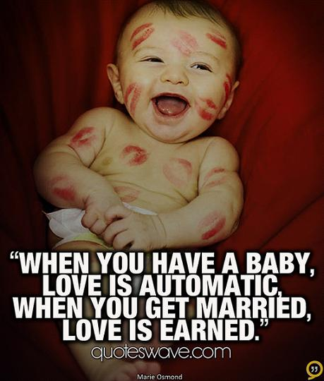 When You Have A Baby Love Is Automatic When You Get Married Love Is Earned