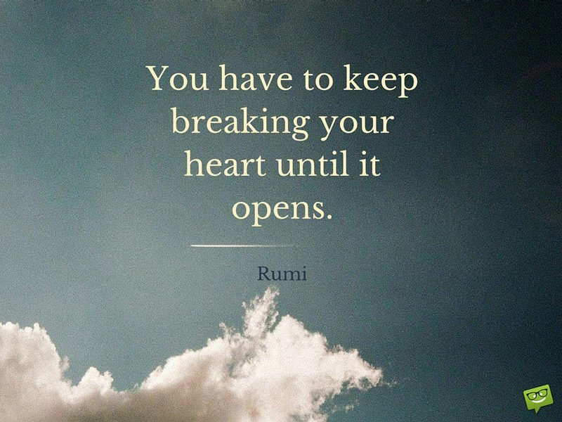 You Have To Keep Breaking Your Heart Until It Opens Rumi