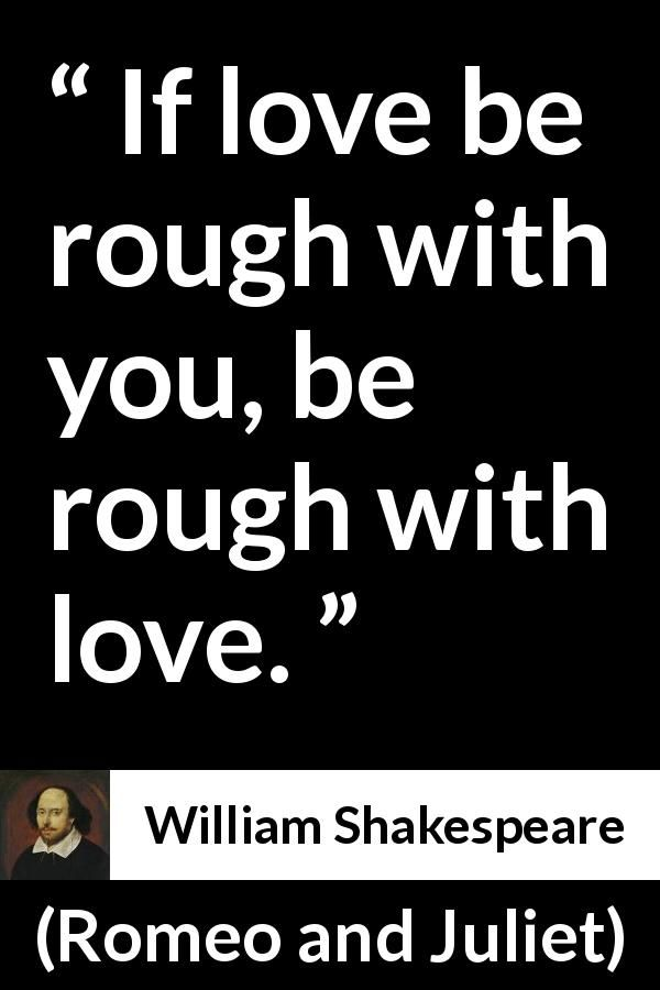 William Shakespeare Romeo And Juliet If Love Be Rough With You Be Rough