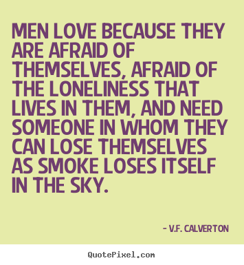 Picturequotes Com Helpful Non Helpful Men Love Because They Are Afraid Of Themselves Afraid Of The Loneliness That Lives In Them