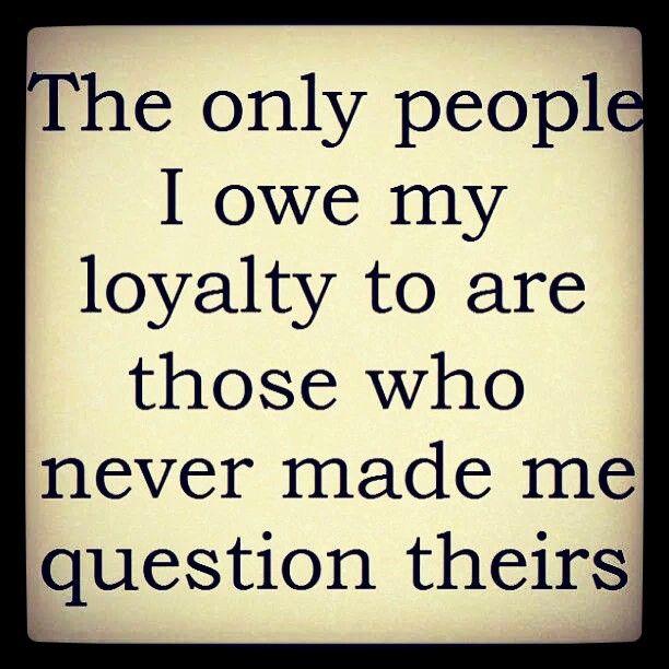 The Only People I Owe My Loyalty To Are Those Who Never Made Me Question Theirs I Owe So Much To You