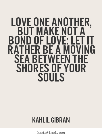 Greatest Quote Wall Art By Kahlil Gi N Love One Another But Make Not A Bond Of Love Let It Rather Be A Moving Sea Between The S S Of Your Souls