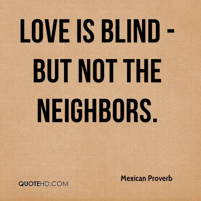 Mexican Proverb Quotes Love Is Blind But Not The Neighbors