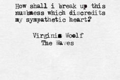 How Shall I Break Up This Numbness Which Discredits My Sympathetic Heart Virginia Woolf
