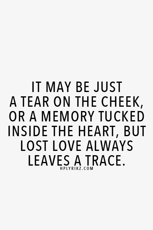 It May Be Just A Tear On The Cheek Or A Memory Tucked Inside The Heart But Lost Love Always Leaves A Trace