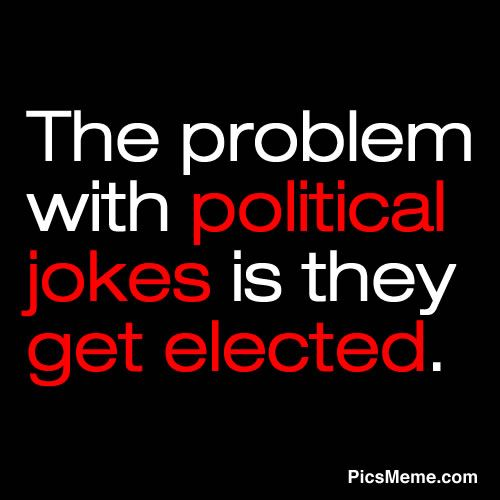 Funny Quotes And Sayings The Problem With Political Jokes Is They Get Elected