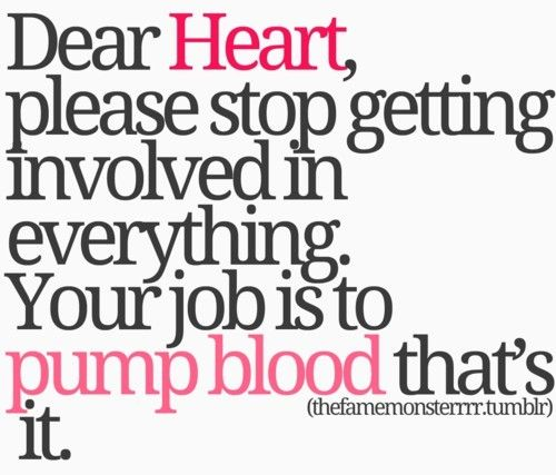 Dear Heart Please Stop Getting Involved In Everything Your Job Is To Pump Blood