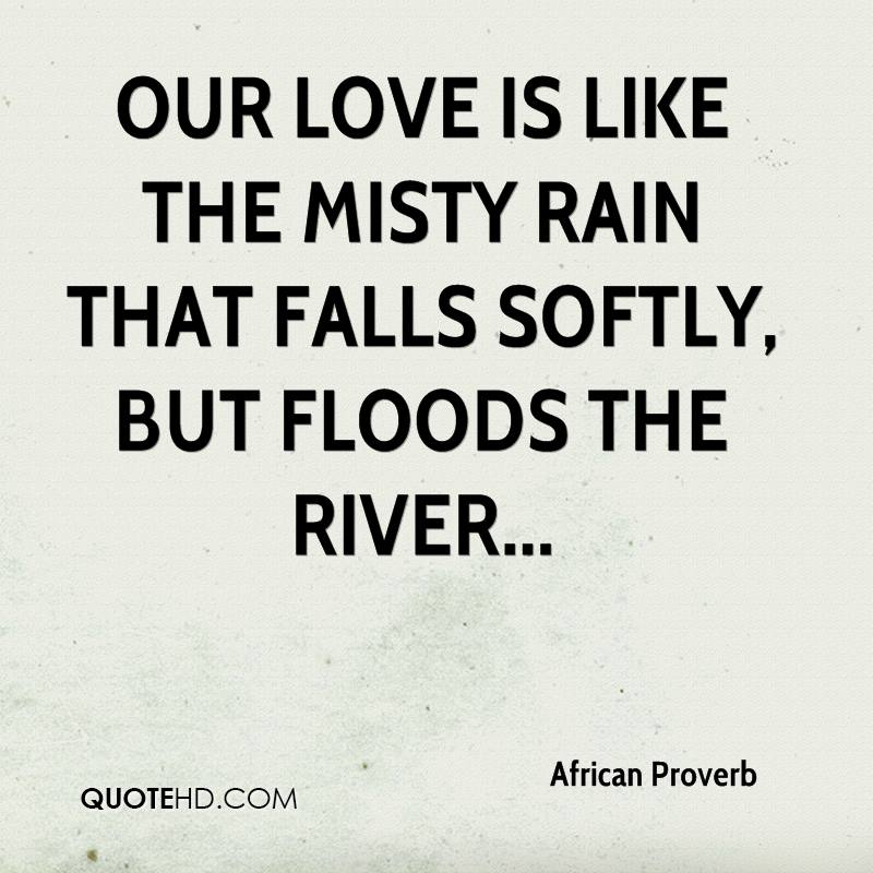 African Proverb Quotes  Our Love Is Like The Misty Rain That Falls Softly But Floods The River