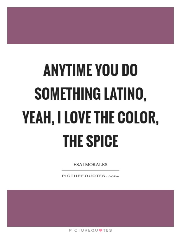 Anytime You Do Something Latino Yeah I Love The Color Thee