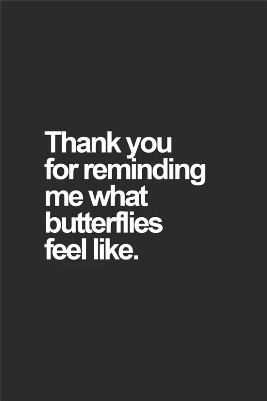 Thank You For Reminding Me What Butterflies Feel Like Love Love Quotes Quotes Quote Love Sayings Love Quotes And Sayings