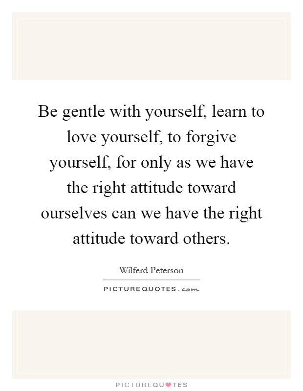 Be Gentle With Yourself Learn To Love Yourself To Forgive Yourself For Only As We Have The Right At Ude Toward Ourselves Can We Have The Right At Ude