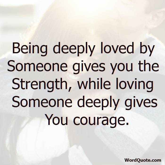 Being Deeply Loved By Someone Gives You The Strength While Loving Someone Deeply Gives You
