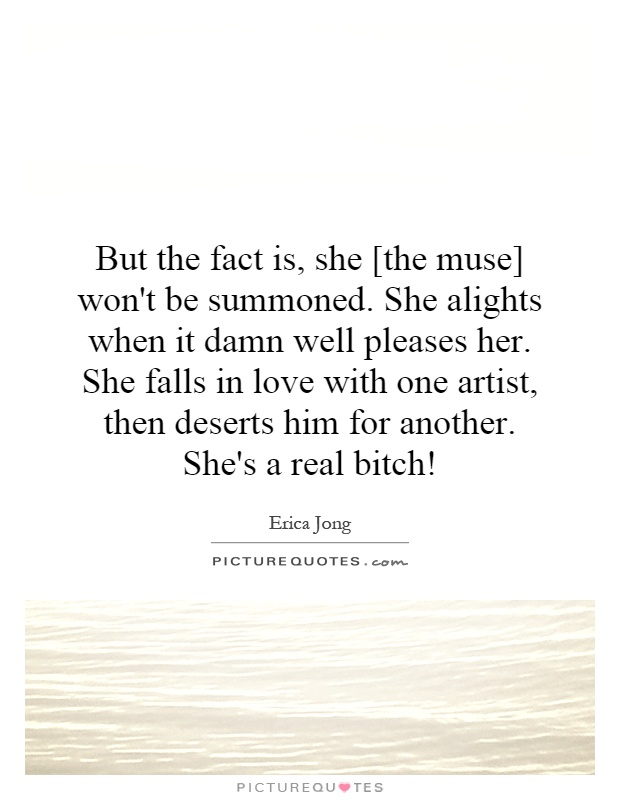 But The Fact Is She The Muse Wont Be Summoned She Alights When It Well Pleases Her She Falls In Love With One Artist Then Deserts Him For