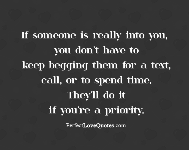 If Someone Is Really Into You You Dont Have To Keep Begging Them For A Text Or To Spend Time Perfect Love Quotes And Sayings