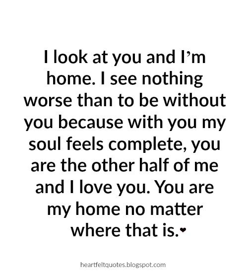 I See Nothing Worse Than To Be Without You Because With You My Soul Feels Complete You Are The Other Half Of Me And I Love You You Are My Home No