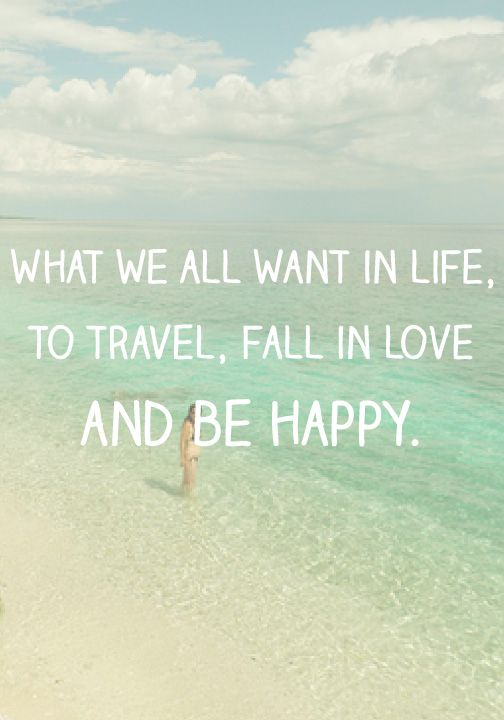 What We All Want In Life To Travel Fall In Love And Be Happy Beach Quote Happiness So True