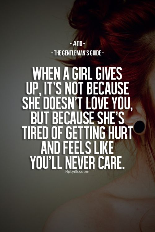 When A Girl Gives Up Its Not Because She Doesnt Love You But Because Shes Tired Of Getting Hurt And Feels Like Youll Never Care Yep So True Its