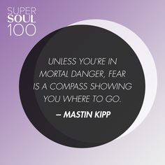 Mastin Kipp Quote Supersoul  Unless Youre In Mortal Danger Fear