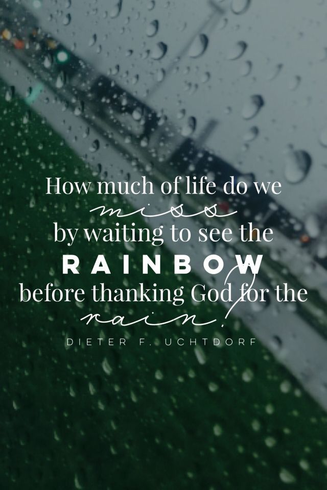 How Much Of Life Do We Miss By Waiting To See The Rainbow Before Thanking For The Rain Dieter F Uchtdorf Makes All Things Work Together For My