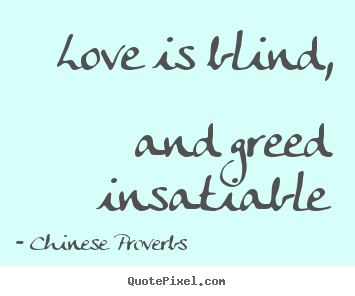Love Is Blind And Greed Insatiable Chinese Proverbs Great Love Quotes