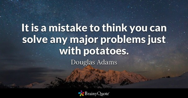 It Is A Mistake To Think You Can Solve Any Major Problems Just With Potatoes