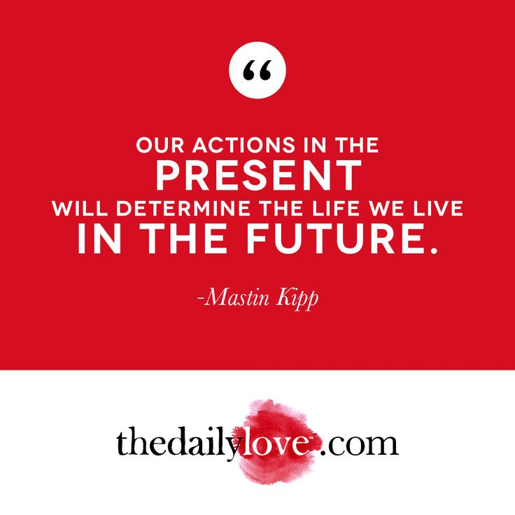 Visual Inspiration Our Actions In The Present Will Determine The Future