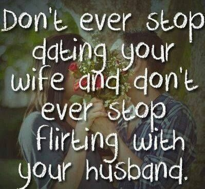 Dont Ever Stop Dating Your Wife And Dont Ever Stop Flirting With Your Husband Such Good Advice Love It