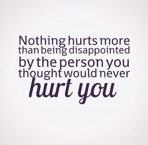 Nothing Hurts More Than Being Disappointed By The Person You Thought Would Never Hurt You Love Quotes