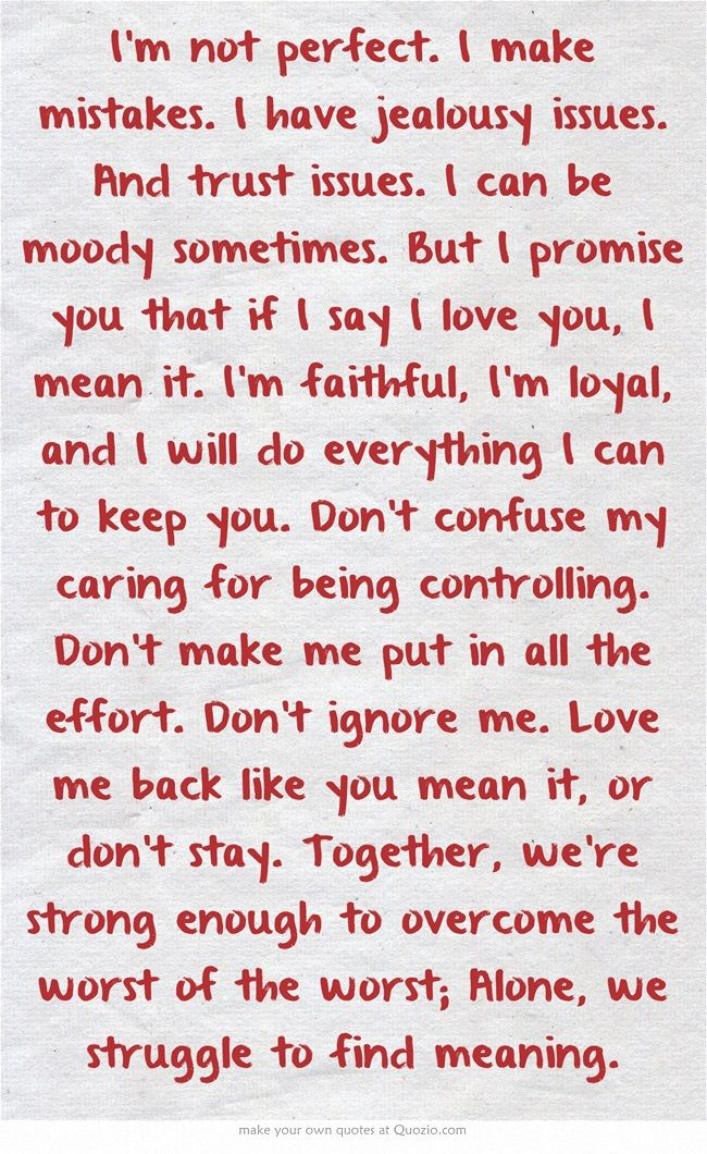 Mostly This Im Not Perfect I Make Mistakes I Have Jealousy Issues And Trust Issues I Can Be Moody Sometimes But I Promise You That If I Say I Love