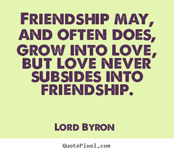Love Quotes Friendship May And Often Does Grow Into Love But Love