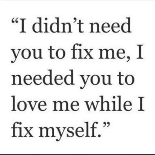 I Didnt Need You To Fix Me I Needed You To Love Me While I Fix Myself So True Yet Never Happened