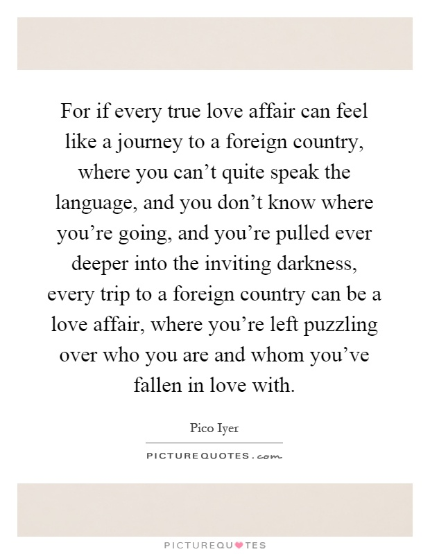 For If Every True Love Affair Can Feel Like A Journey To A Foreign Country Where You Cant Quite Speak The Language And You Dont Know Where Youre Going