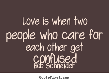 Love Is When Two People Who Care For Each Other Bob Schneider Great Love