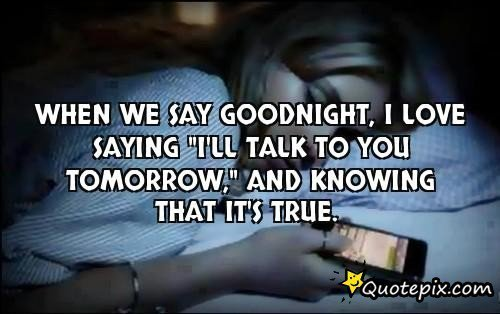 When We Say Goodnight I Love Saying Ill Talk To You Tomorrow And Knowing That Its True