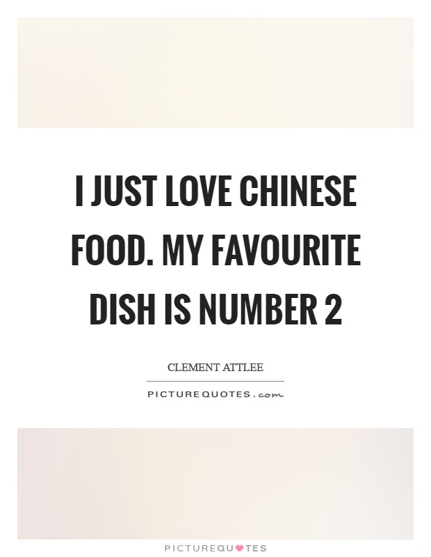 I Just Love Chinese Food My Favourite Dish Is Number  Picture Quote
