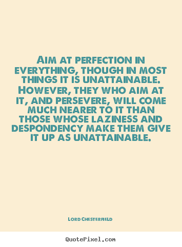 Aim At Perfection In Everything Though In Most Things It Is Unattainable
