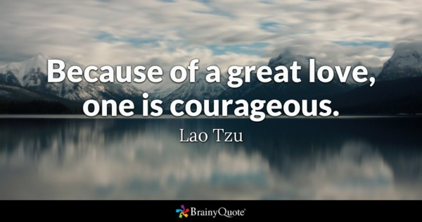 Because Of A Great Love One Is Courageous Lao Tzu