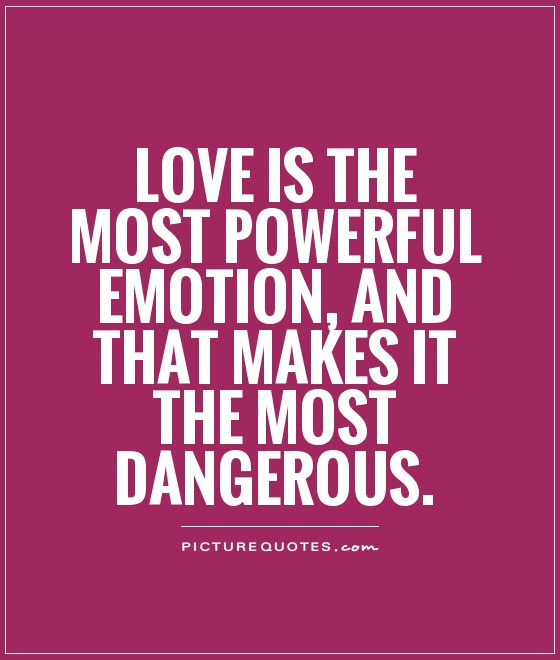 Love Is The Most Powerful Emotion And That Makes It The Most Dangerous Picture Quote