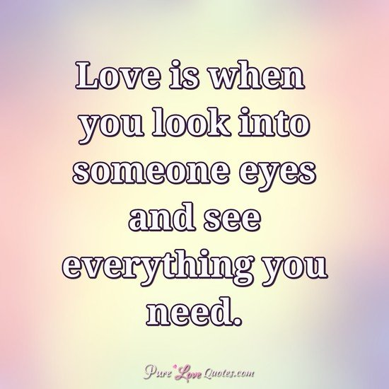 Love Is When You Look Into Someone Eyes And See Everything You Need