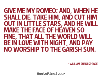 Love Quotes Give Me My Romeo And When He Shall Die Take