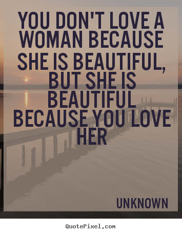 Quotes About Love You Dont Love A Woman Because She Is Beautiful