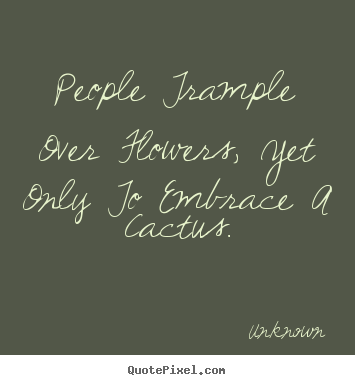 Create Picture Quotes About Love People Trample Over Flowers Yet Only To Em Ce