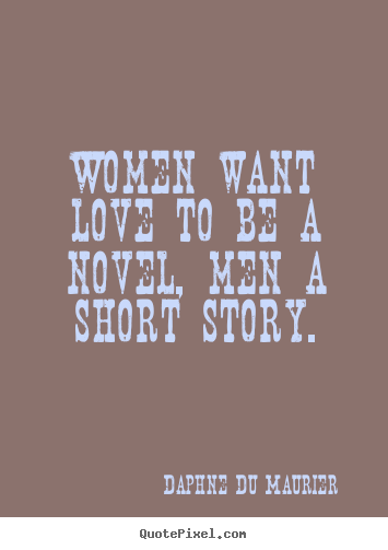 Sayings About Love Women Want Love To Be A Novel Men A Short Story
