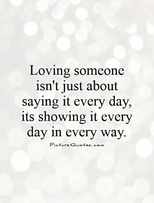 Loving Someone Isnt Just About Saying It Every Day Its Showing It Every Day In Every Way