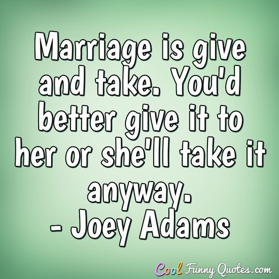 Marriage Is Give And Take Youd Better Give It To Her Or Shell Take It Anyway