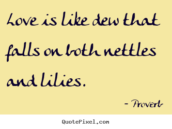 Love Is Like Dew That Falls On Both Nettles And Lilies Proverb Love Quote