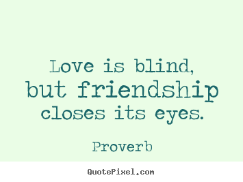Love Is Blind But Friendship Closes Its Eyes Proverb Top Love Quotes